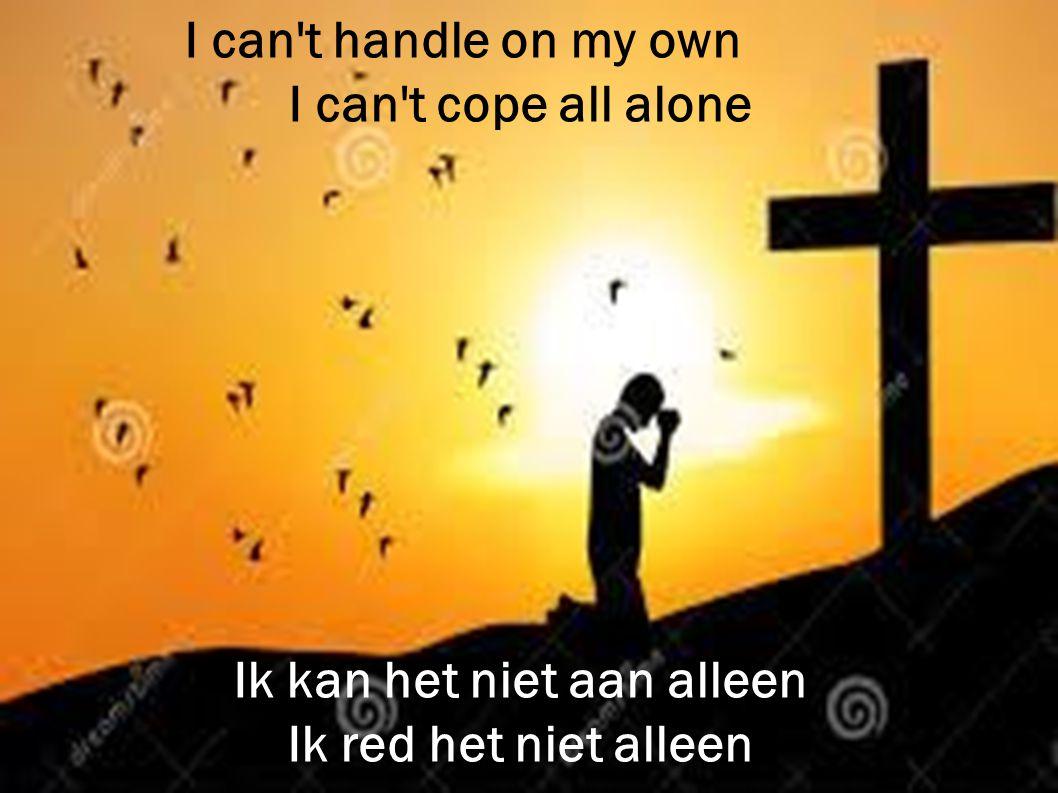 I can't handle on my own I can't cope all alone Ik kan het niet aan alleen Ik red het niet alleen