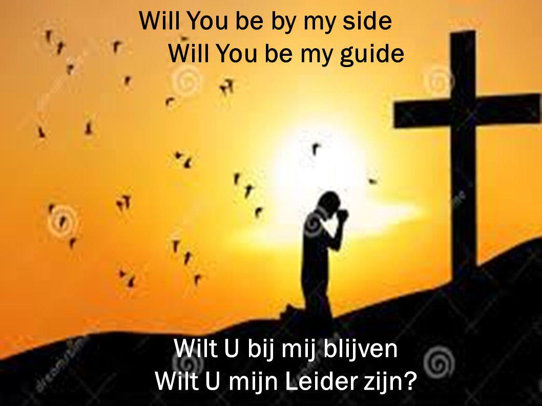 Will You be by my side Will You be my guide Wilt U bij mij blijven Wilt U mijn Leider zijn?