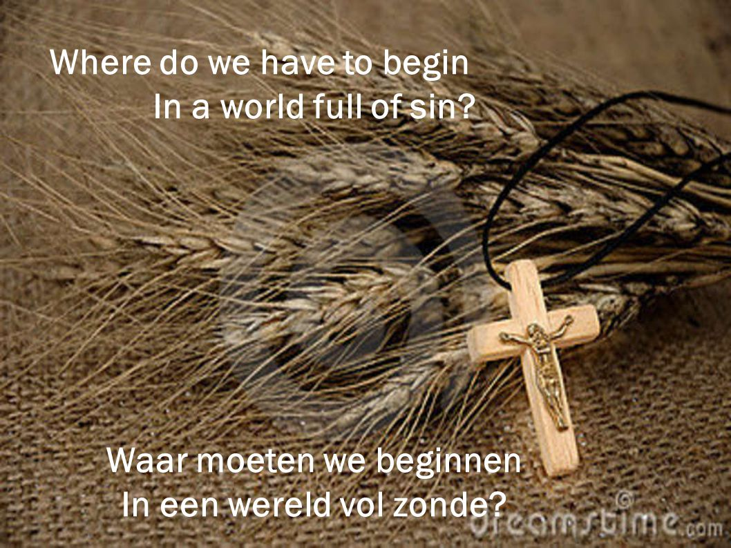 Where do we have to begin In a world full of sin? Waar moeten we beginnen In een wereld vol zonde?