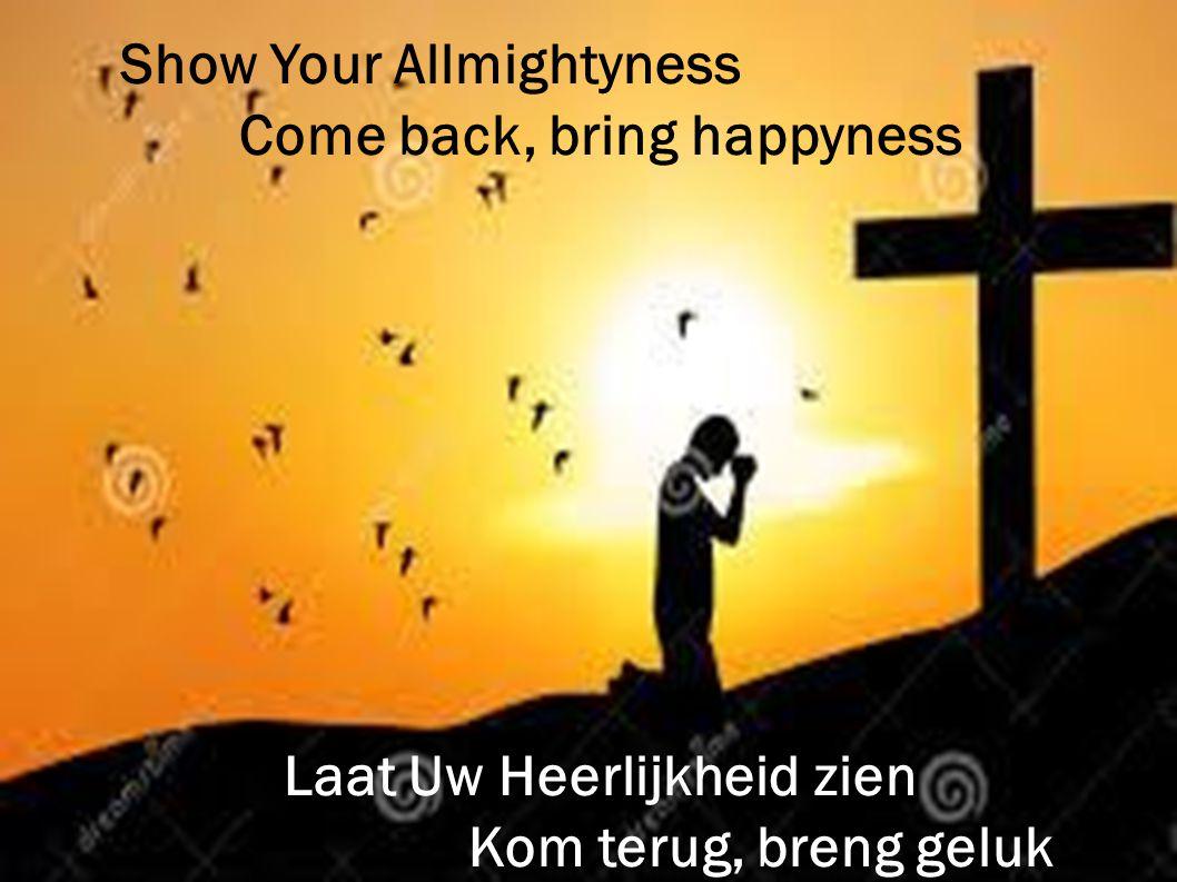 Show Your Allmightyness Come back, bring happyness Laat Uw Heerlijkheid zien Kom terug, breng geluk