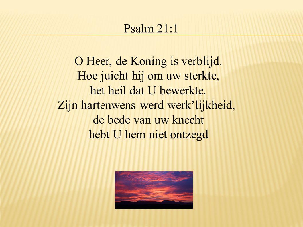 Psalm 21:1 O Heer, de Koning is verblijd. Hoe juicht hij om uw sterkte, het heil dat U bewerkte. Zijn hartenwens werd werk'lijkheid, de bede van uw kn