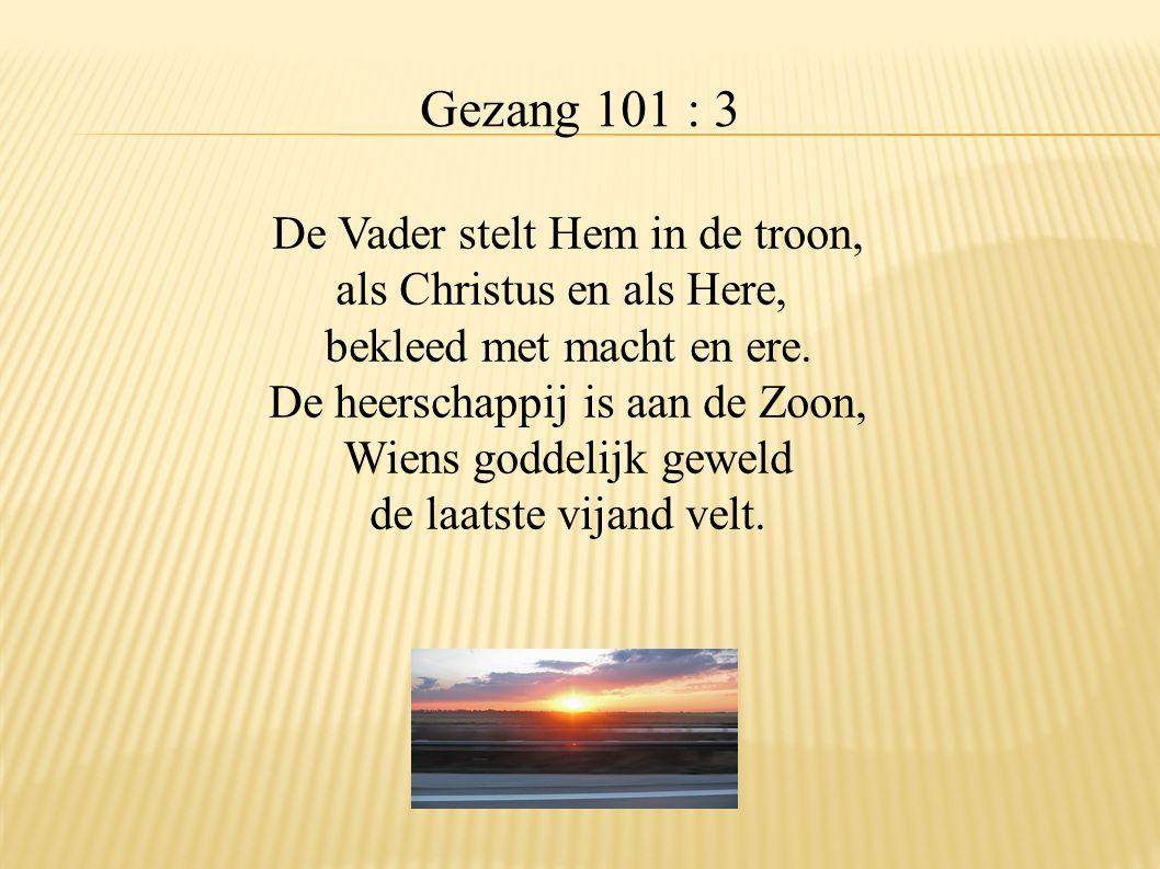 Gezang 101 : 3 De Vader stelt Hem in de troon, als Christus en als Here, bekleed met macht en ere. De heerschappij is aan de Zoon, Wiens goddelijk gew