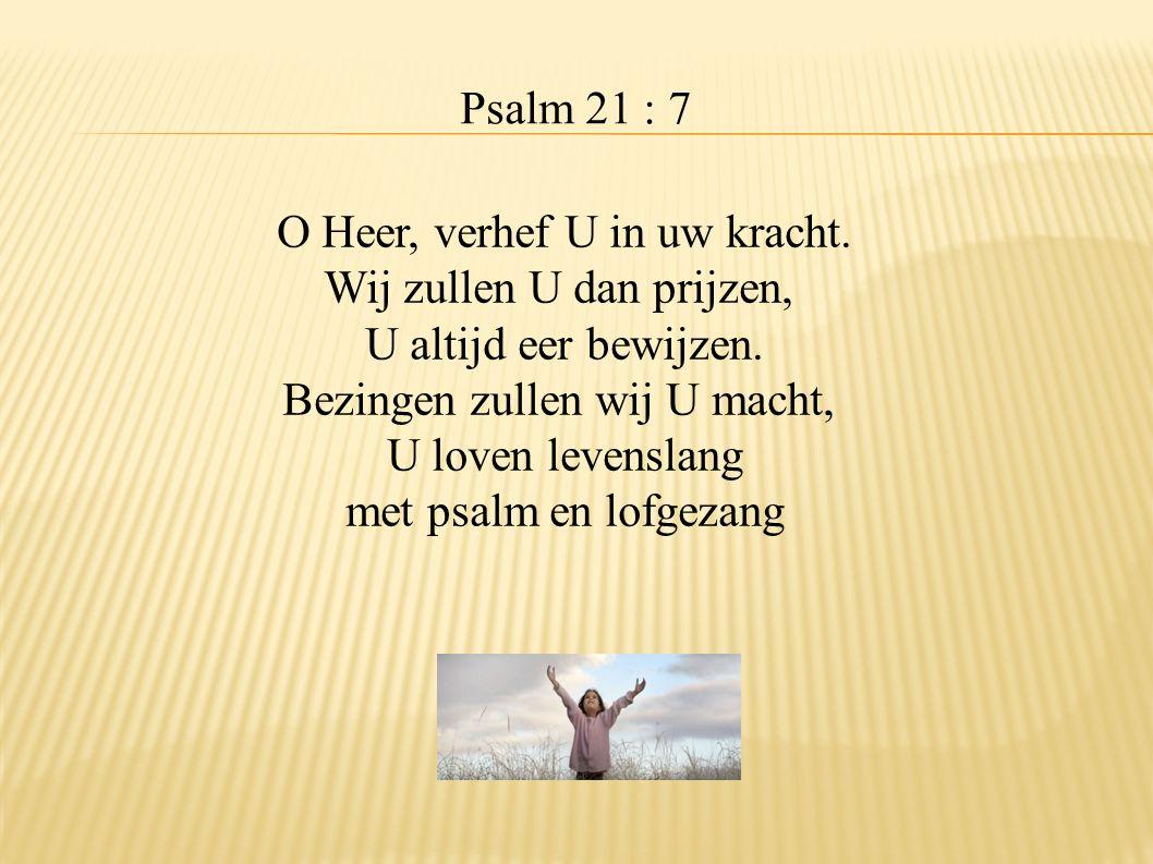 Psalm 21 : 7 O Heer, verhef U in uw kracht. Wij zullen U dan prijzen, U altijd eer bewijzen. Bezingen zullen wij U macht, U loven levenslang met psalm