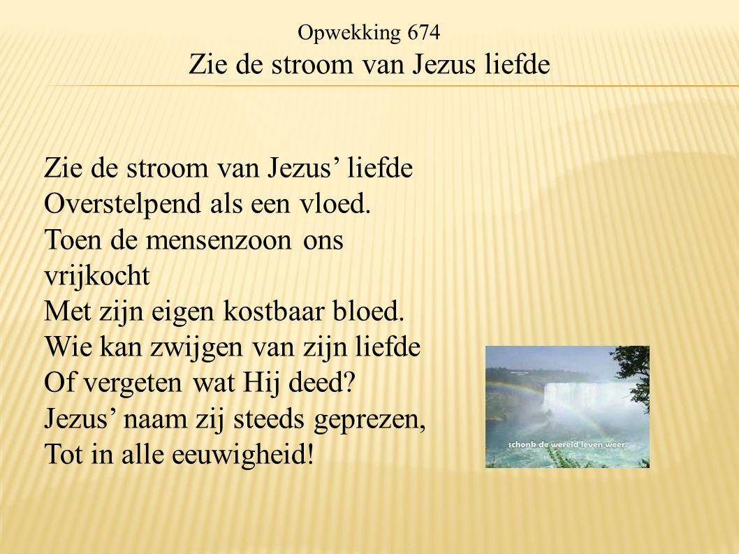Opwekking 674 Zie de stroom van Jezus liefde Zie de stroom van Jezus' liefde Overstelpend als een vloed. Toen de mensenzoon ons vrijkocht Met zijn eig