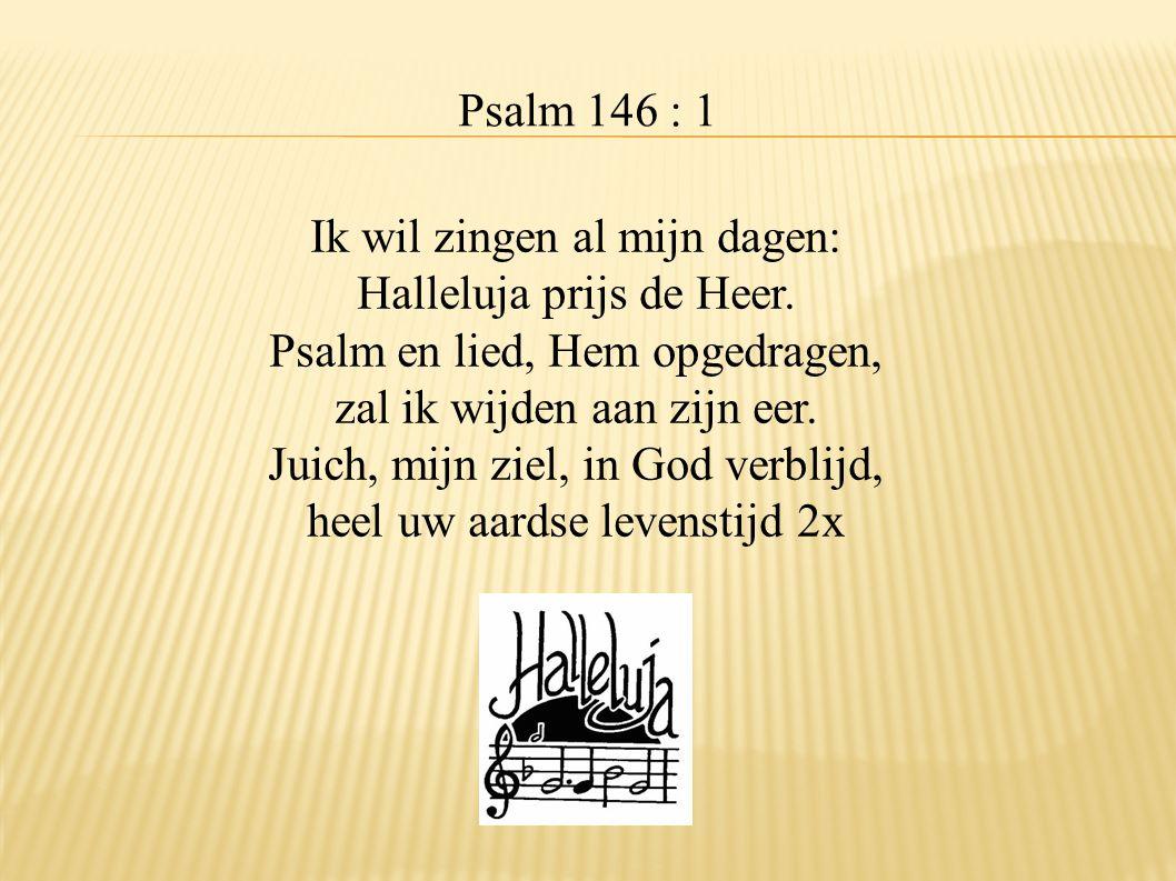 Psalm 146 : 1 Ik wil zingen al mijn dagen: Halleluja prijs de Heer. Psalm en lied, Hem opgedragen, zal ik wijden aan zijn eer. Juich, mijn ziel, in Go