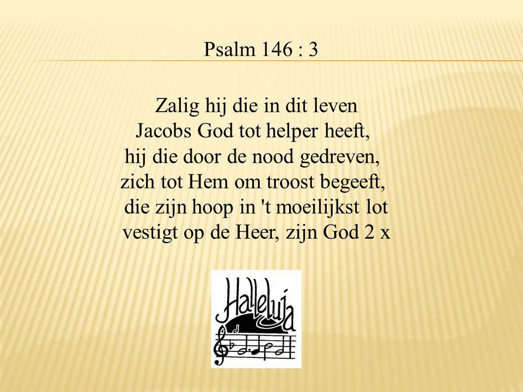 Psalm 146 : 3 Zalig hij die in dit leven Jacobs God tot helper heeft, hij die door de nood gedreven, zich tot Hem om troost begeeft, die zijn hoop in