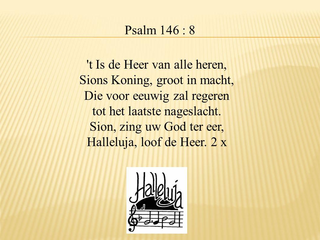 Psalm 146 : 8 't Is de Heer van alle heren, Sions Koning, groot in macht, Die voor eeuwig zal regeren tot het laatste nageslacht. Sion, zing uw God te