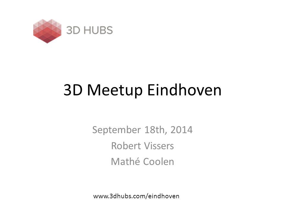 3D Meetup Eindhoven September 18th, 2014 Robert Vissers Mathé Coolen www.3dhubs.com/eindhoven