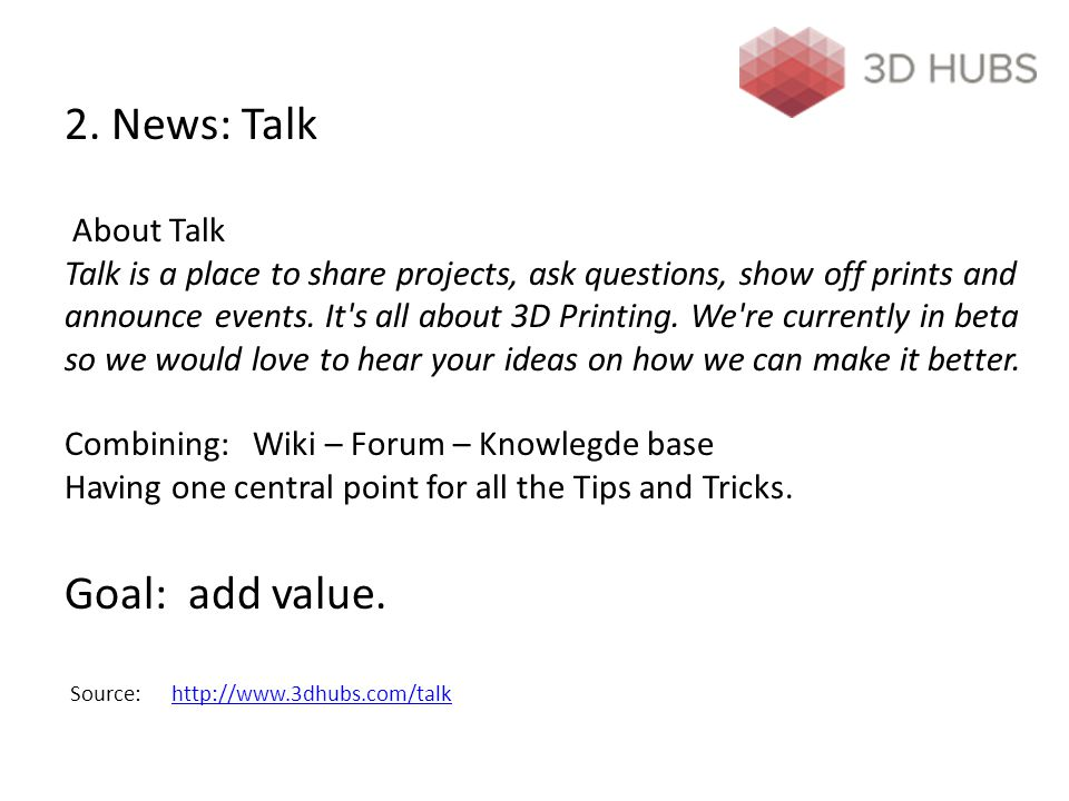 2. News: Talk About Talk Talk is a place to share projects, ask questions, show off prints and announce events. It's all about 3D Printing. We're curr