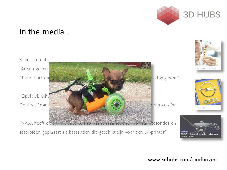 In the media… Source: nu.nl Artsen geven jongen (12) eerste 3d-geprinte wervel Chinese artsen hebben een 12-jarige jongen een 3d-geprinte wervel gegeven. Opel gebruikt 3d-geprint gereedschap bij assemblage auto s Opel zet 3d-geprint gereedschap in bij het assemblageproces van zijn auto's. NASA heeft op zijn website een aantal schaalmodellen van ruimtesondes en asteroïden geplaatst als bestanden die geschikt zijn voor een 3d-printer. www.3dhubs.com/eindhoven