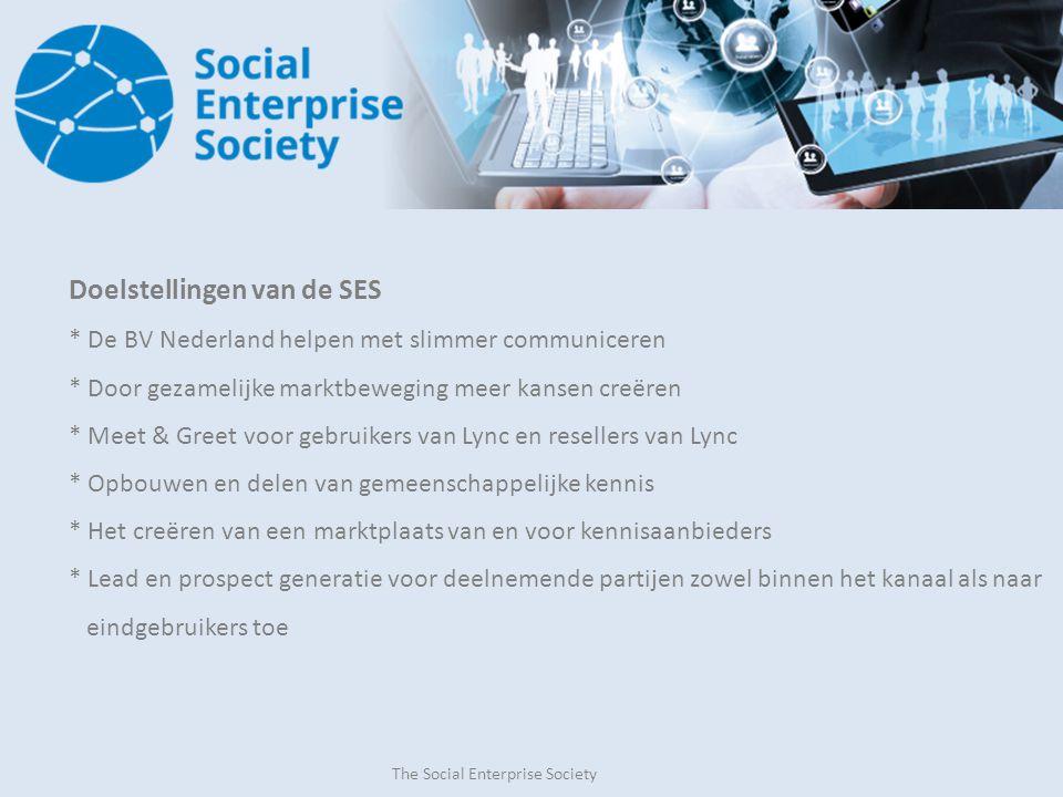 The Social Enterprise Society Doelstellingen van de SES * De BV Nederland helpen met slimmer communiceren * Door gezamelijke marktbeweging meer kansen creëren * Meet & Greet voor gebruikers van Lync en resellers van Lync * Opbouwen en delen van gemeenschappelijke kennis * Het creëren van een marktplaats van en voor kennisaanbieders * Lead en prospect generatie voor deelnemende partijen zowel binnen het kanaal als naar eindgebruikers toe