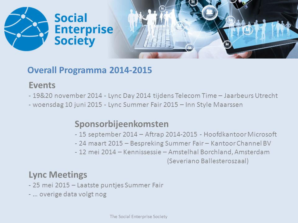 The Social Enterprise Society Overall Programma 2014-2015 Events - 19&20 november 2014 - Lync Day 2014 tijdens Telecom Time – Jaarbeurs Utrecht - woensdag 10 juni 2015 - Lync Summer Fair 2015 – Inn Style Maarssen Sponsorbijeenkomsten - 15 september 2014 – Aftrap 2014-2015 - Hoofdkantoor Microsoft - 24 maart 2015 – Bespreking Summer Fair – Kantoor Channel BV - 12 mei 2014 – Kennissessie – Amstelhal Borchland, Amsterdam (Severiano Ballesteroszaal) Lync Meetings - 25 mei 2015 – Laatste puntjes Summer Fair - … overige data volgt nog