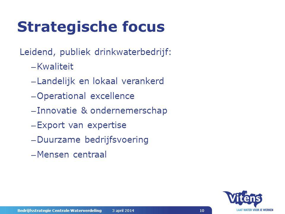 3 april 2014 Bedrijfsstrategie Centrale Waterverdeling 10 Strategische focus Leidend, publiek drinkwaterbedrijf: – Kwaliteit – Landelijk en lokaal verankerd – Operational excellence – Innovatie & ondernemerschap – Export van expertise – Duurzame bedrijfsvoering – Mensen centraal