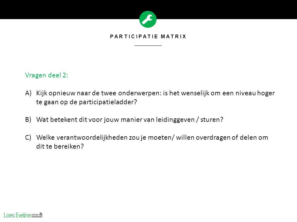 PARTICIPATIE MATRIX Vragen deel 2: A)Kijk opnieuw naar de twee onderwerpen: is het wenselijk om een niveau hoger te gaan op de participatieladder? B)W