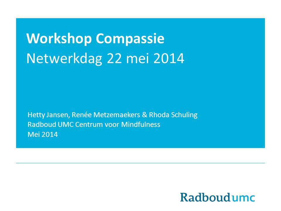 Workshop Compassie Netwerkdag 22 mei 2014 Hetty Jansen, Renée Metzemaekers & Rhoda Schuling Radboud UMC Centrum voor Mindfulness Mei 2014