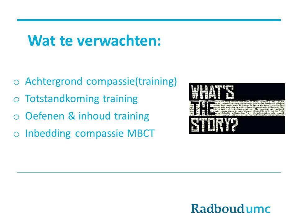 Wat te verwachten: o Achtergrond compassie(training) o Totstandkoming training o Oefenen & inhoud training o Inbedding compassie MBCT