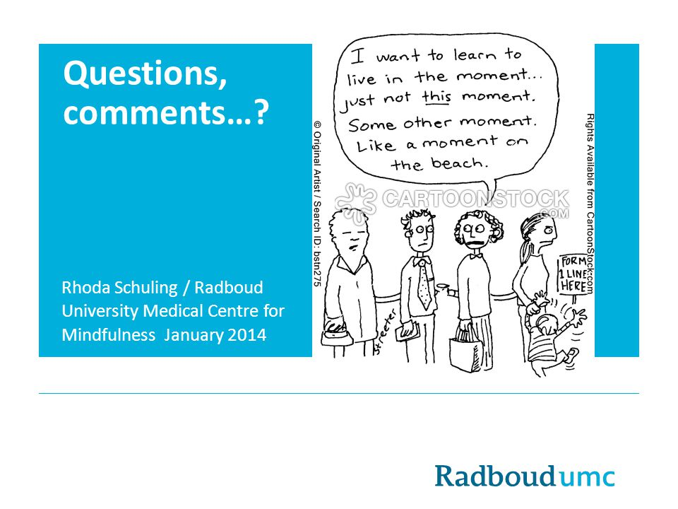 Questions, comments…? Rhoda Schuling / Radboud University Medical Centre for Mindfulness January 2014