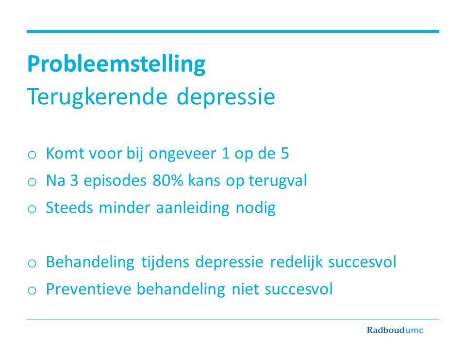 Probleemstelling Terugkerende depressie o Komt voor bij ongeveer 1 op de 5 o Na 3 episodes 80% kans op terugval o Steeds minder aanleiding nodig o Beh