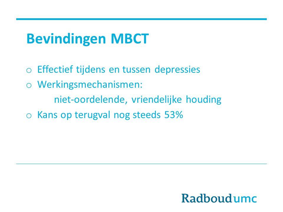 Bevindingen MBCT o Effectief tijdens en tussen depressies o Werkingsmechanismen: niet-oordelende, vriendelijke houding o Kans op terugval nog steeds 5