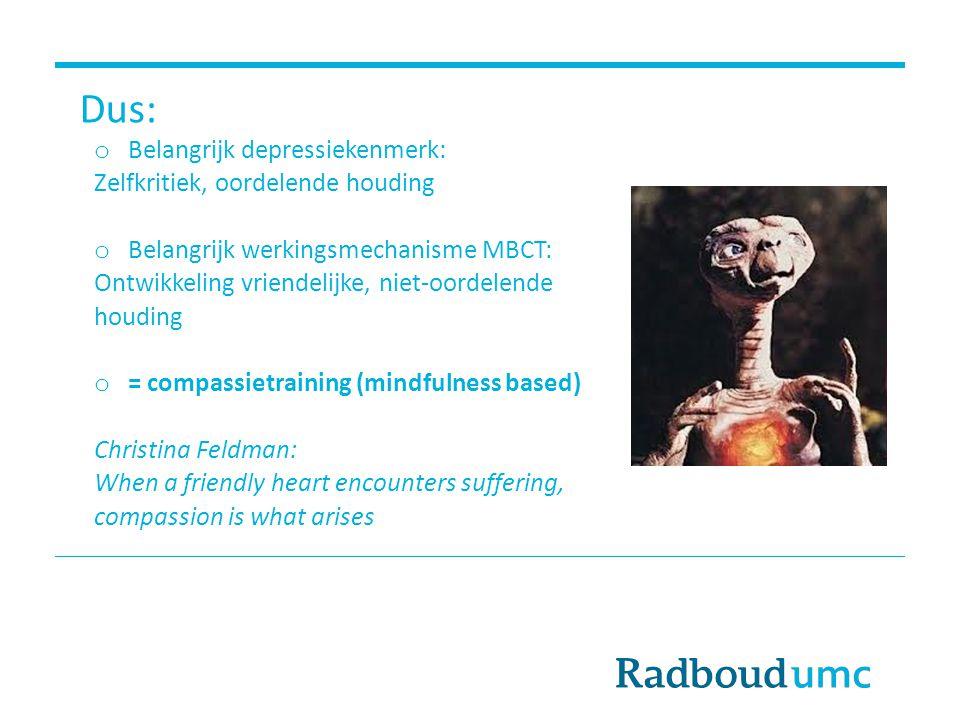 Dus: o Belangrijk depressiekenmerk: Zelfkritiek, oordelende houding o Belangrijk werkingsmechanisme MBCT: Ontwikkeling vriendelijke, niet-oordelende h