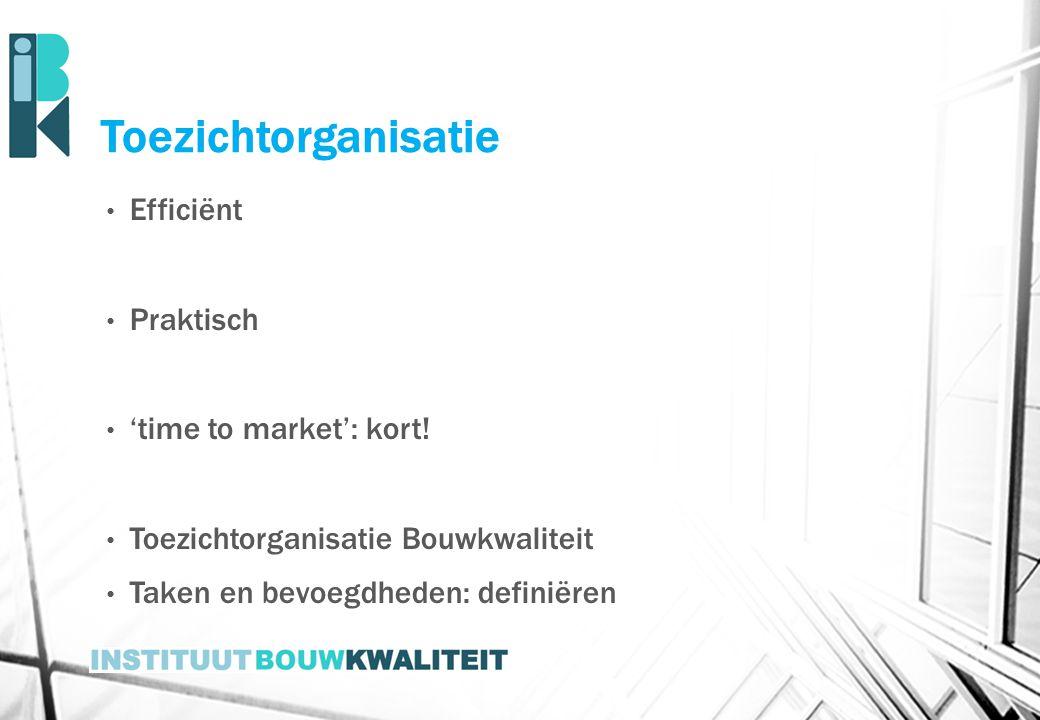 Toezichtorganisatie Efficiënt Praktisch 'time to market': kort! Toezichtorganisatie Bouwkwaliteit Taken en bevoegdheden: definiëren