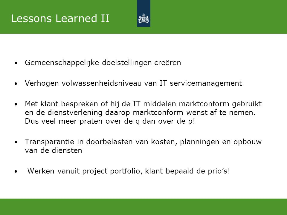 Lessons Learned II Gemeenschappelijke doelstellingen creëren Verhogen volwassenheidsniveau van IT servicemanagement Met klant bespreken of hij de IT m