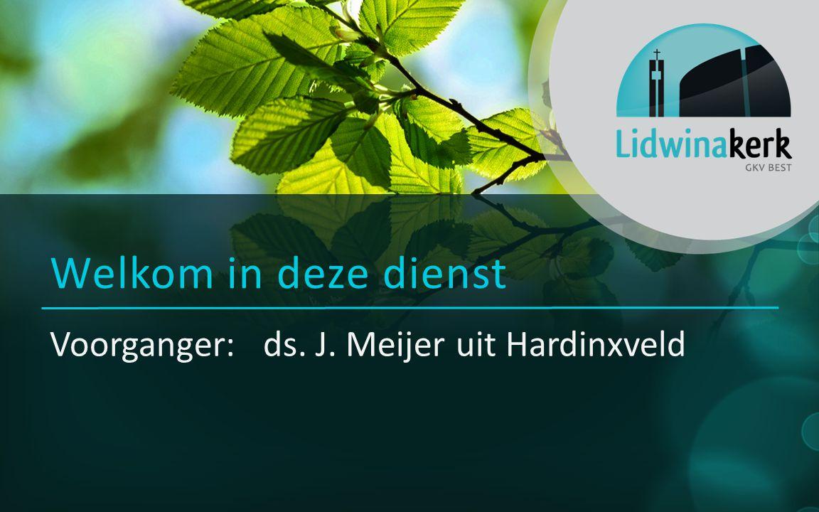 Voorganger: ds. J. Meijer uit Hardinxveld Welkom in deze dienst