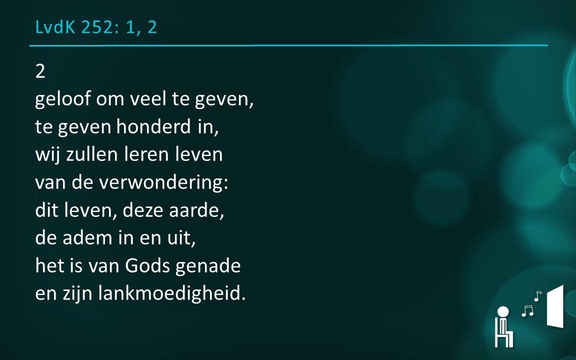 LvdK 252: 1, 2 2 geloof om veel te geven, te geven honderd in, wij zullen leren leven van de verwondering: dit leven, deze aarde, de adem in en uit, h