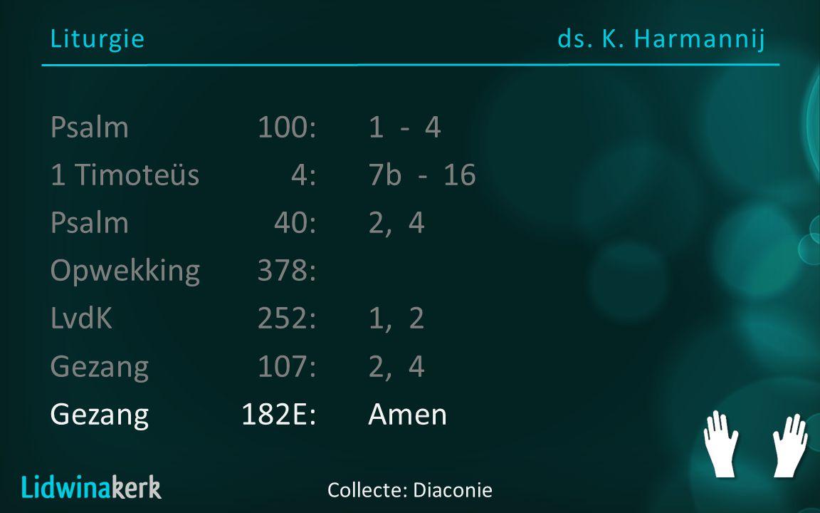 Liturgieds. K. Harmannij Collecte: Diaconie Psalm100:1 - 4 1 Timoteüs 4:7b - 16 Psalm40:2, 4 Opwekking378: LvdK252:1, 2 Gezang107:2, 4 Gezang182E:Amen