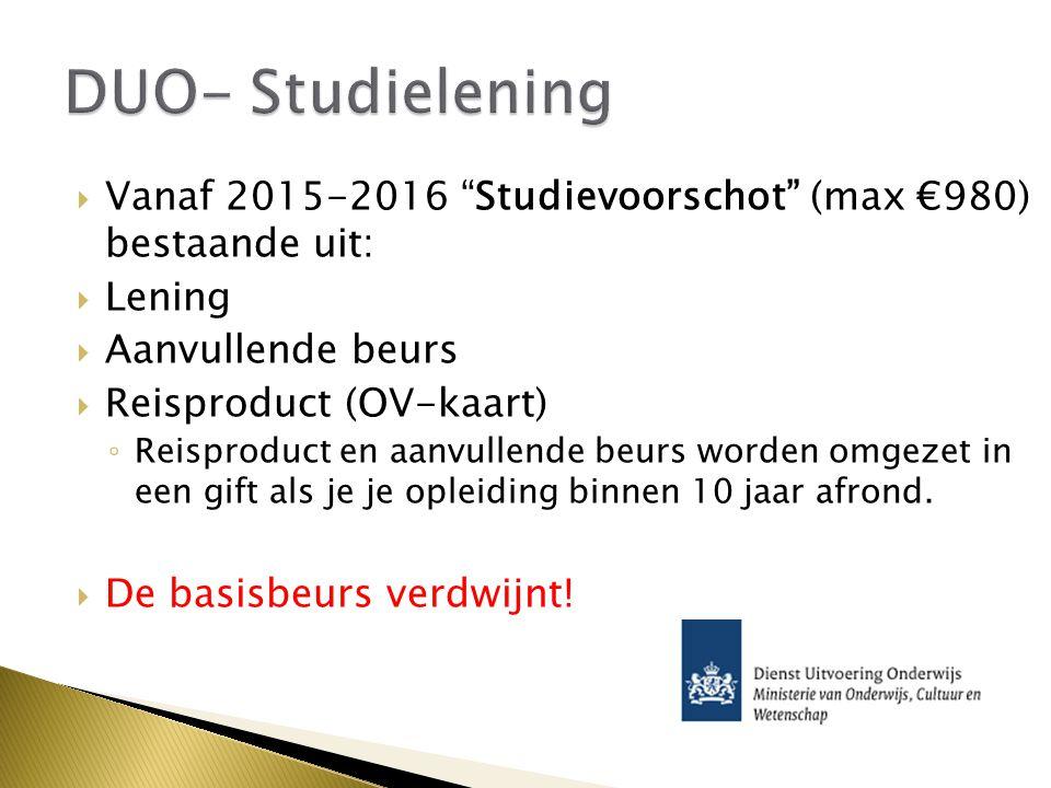  Vanaf 2015-2016 Studievoorschot (max €980) bestaande uit:  Lening  Aanvullende beurs  Reisproduct (OV-kaart) ◦ Reisproduct en aanvullende beurs worden omgezet in een gift als je je opleiding binnen 10 jaar afrond.