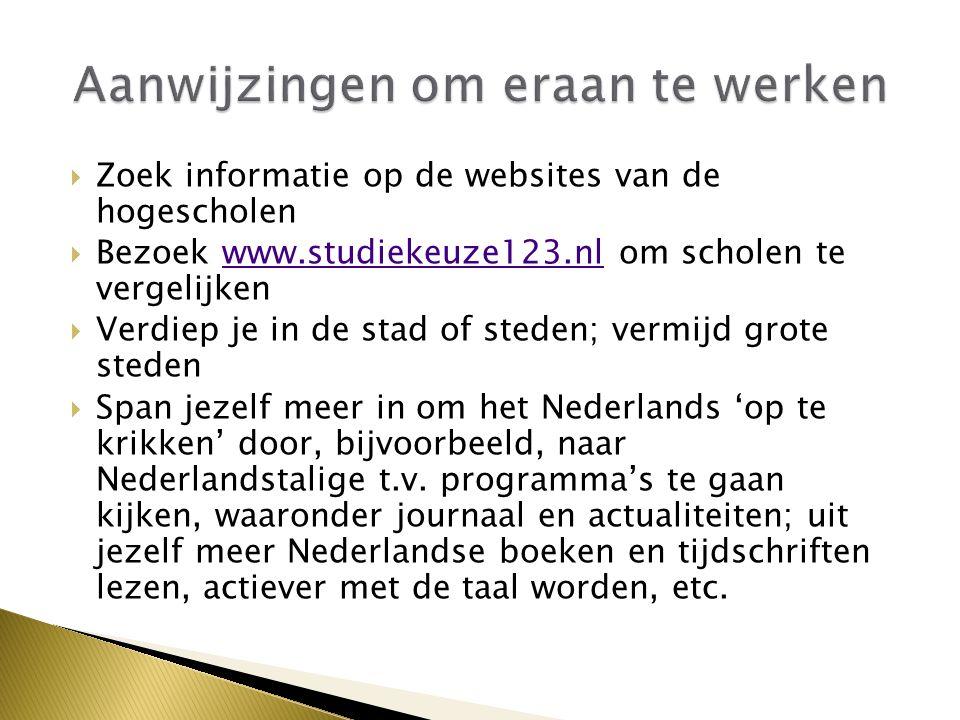  Zoek informatie op de websites van de hogescholen  Bezoek www.studiekeuze123.nl om scholen te vergelijkenwww.studiekeuze123.nl  Verdiep je in de stad of steden; vermijd grote steden  Span jezelf meer in om het Nederlands 'op te krikken' door, bijvoorbeeld, naar Nederlandstalige t.v.