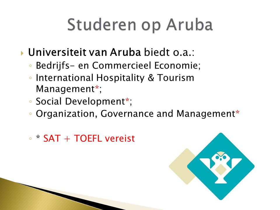  Universiteit van Aruba biedt o.a.: ◦ Bedrijfs- en Commercieel Economie; ◦ International Hospitality & Tourism Management*; ◦ Social Development*; ◦ Organization, Governance and Management* ◦ * SAT + TOEFL vereist