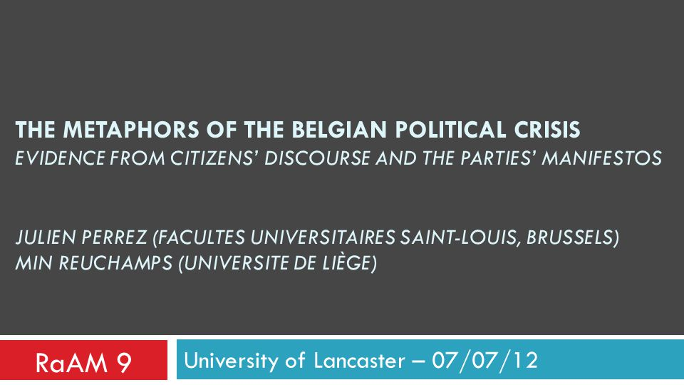 THE METAPHORS OF THE BELGIAN POLITICAL CRISIS EVIDENCE FROM CITIZENS' DISCOURSE AND THE PARTIES' MANIFESTOS JULIEN PERREZ (FACULTES UNIVERSITAIRES SAINT-LOUIS, BRUSSELS) MIN REUCHAMPS (UNIVERSITE DE LIÈGE) University of Lancaster – 07/07/12 RaAM 9