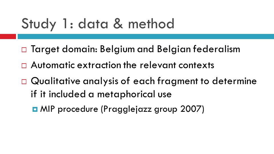 Study 1: data & method  Target domain: Belgium and Belgian federalism  Automatic extraction the relevant contexts  Qualitative analysis of each fragment to determine if it included a metaphorical use  MIP procedure (Pragglejazz group 2007)