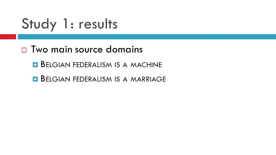 Study 1: results  Two main source domains  B ELGIAN FEDERALISM IS A MACHINE  B ELGIAN FEDERALISM IS A MARRIAGE