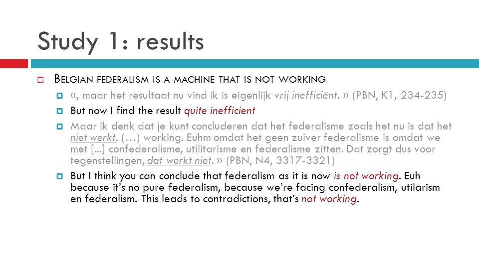 Study 1: results  B ELGIAN FEDERALISM IS A MACHINE THAT IS NOT WORKING  «, maar het resultaat nu vind ik is eigenlijk vrij inefficiënt.