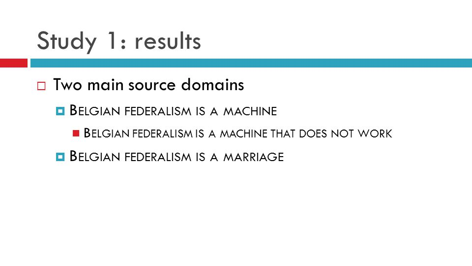Study 1: results  Two main source domains  B ELGIAN FEDERALISM IS A MACHINE B ELGIAN FEDERALISM IS A MACHINE THAT DOES NOT WORK  B ELGIAN FEDERALISM IS A MARRIAGE