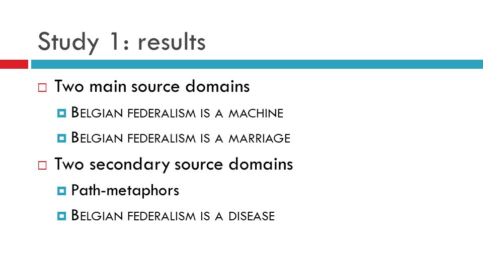 Study 1: results  Two main source domains  B ELGIAN FEDERALISM IS A MACHINE  B ELGIAN FEDERALISM IS A MARRIAGE  Two secondary source domains  Path-metaphors  B ELGIAN FEDERALISM IS A DISEASE
