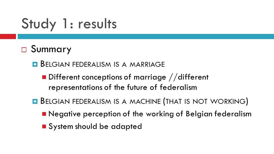 Study 1: results  Summary  B ELGIAN FEDERALISM IS A MARRIAGE Different conceptions of marriage //different representations of the future of federalism  B ELGIAN FEDERALISM IS A MACHINE ( THAT IS NOT WORKING ) Negative perception of the working of Belgian federalism System should be adapted
