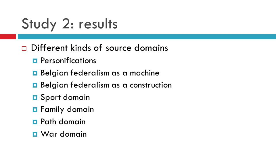 Study 2: results  Different kinds of source domains  Personifications  Belgian federalism as a machine  Belgian federalism as a construction  Sport domain  Family domain  Path domain  War domain