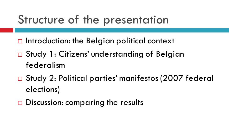 Belgian politics in 2 slides  1993: Belgium becomes a federal state  3 regions Flemish region, Walloon region, Brussels-Capital Region  3 language communities Flemish community (Flanders + Dutch-speaking community in Brussels) French-speaking community (Wallonia + French-speaking community in Brussels) German-speaking community  1 federal government & parliament  Belgian political dynamics => relations between  Dutch-speaking majority (Flanders)  French-speaking minority (Wallonia)