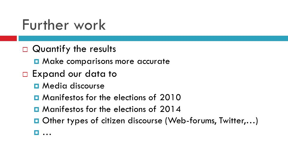 Further work  Quantify the results  Make comparisons more accurate  Expand our data to  Media discourse  Manifestos for the elections of 2010  Manifestos for the elections of 2014  Other types of citizen discourse (Web-forums, Twitter,…)  …