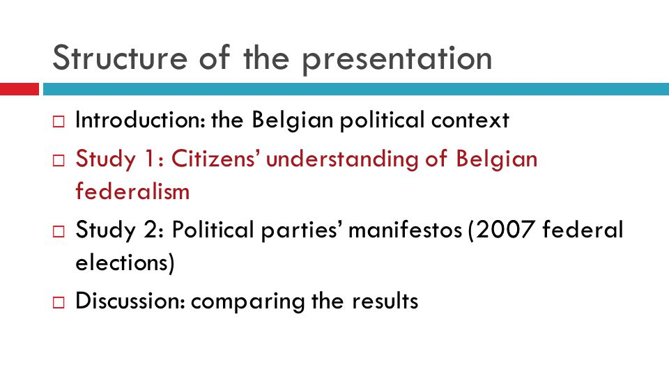 Structure of the presentation  Introduction: the Belgian political context  Study 1: Citizens' understanding of Belgian federalism  Study 2: Political parties' manifestos (2007 federal elections)  Discussion: comparing the results