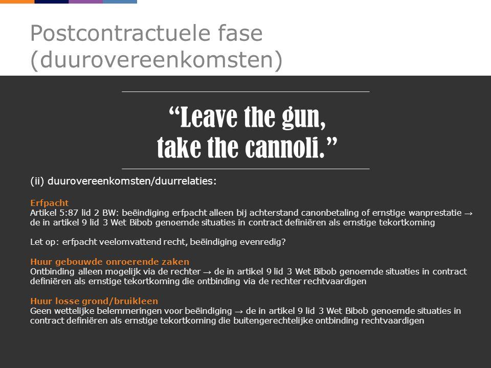 Postcontractuele fase (duurovereenkomsten) Leave the gun, take the cannoli. (ii) duurovereenkomsten/duurrelaties: Erfpacht Artikel 5:87 lid 2 BW: beëindiging erfpacht alleen bij achterstand canonbetaling of ernstige wanprestatie → de in artikel 9 lid 3 Wet Bibob genoemde situaties in contract definiëren als ernstige tekortkoming Let op: erfpacht veelomvattend recht, beëindiging evenredig.