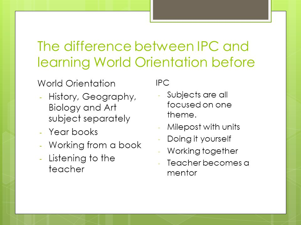 The difference between IPC and learning World Orientation before World Orientation - History, Geography, Biology and Art subject separately - Year books - Working from a book - Listening to the teacher IPC - Subjects are all focused on one theme.