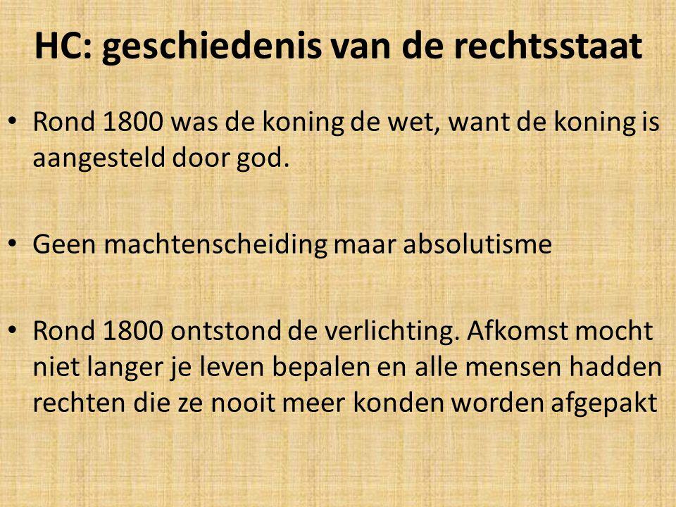 HC: geschiedenis van de rechtsstaat Rond 1800 was de koning de wet, want de koning is aangesteld door god. Geen machtenscheiding maar absolutisme Rond