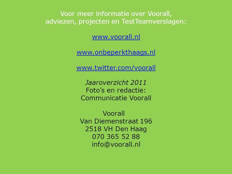Voor meer informatie over Voorall, adviezen, projecten en TestTeamverslagen: www.voorall.nl www.onbeperkthaags.nl www.twitter.com/voorall Jaaroverzicht 2011 Foto's en redactie: Communicatie Voorall Voorall Van Diemenstraat 196 2518 VH Den Haag 070 365 52 88 info@voorall.nl www.voorall.nl www.onbeperkthaags.nl www.twitter.com/voorall