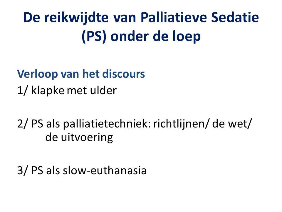 De reikwijdte van Palliatieve Sedatie (PS) onder de loep Verloop van het discours 1/ klapke met ulder 2/ PS als palliatietechniek: richtlijnen/ de wet