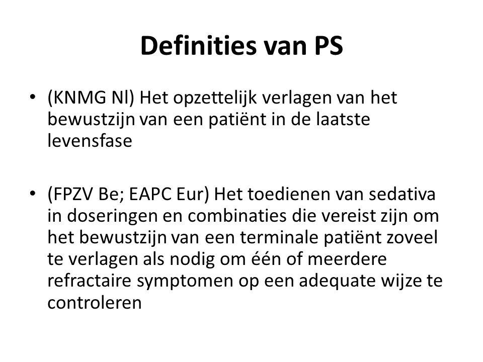 Definities van PS (KNMG Nl) Het opzettelijk verlagen van het bewustzijn van een patiënt in de laatste levensfase (FPZV Be; EAPC Eur) Het toedienen van