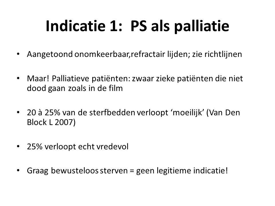 Indicatie 1: PS als palliatie Aangetoond onomkeerbaar,refractair lijden; zie richtlijnen Maar! Palliatieve patiënten: zwaar zieke patiënten die niet d